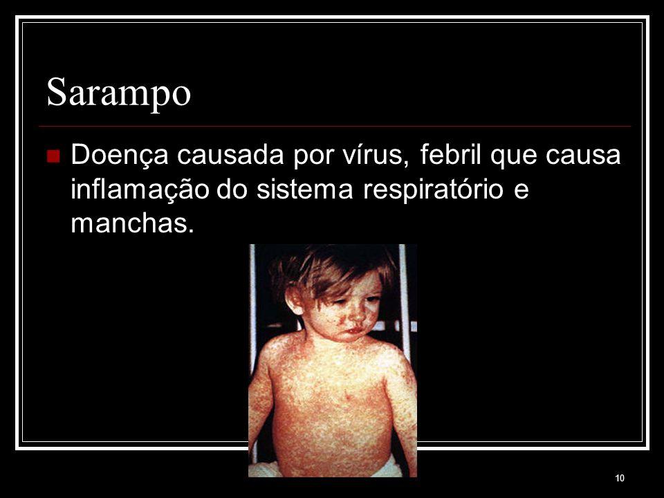 Sarampo Doença causada por vírus, febril que causa inflamação do sistema respiratório e manchas.