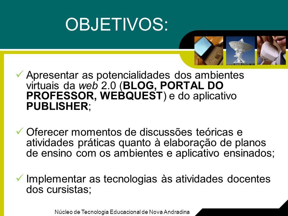 OBJETIVOS:Apresentar as potencialidades dos ambientes virtuais da web 2.0 (BLOG, PORTAL DO PROFESSOR, WEBQUEST) e do aplicativo PUBLISHER;