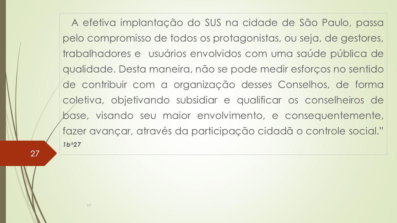 A efetiva implantação do SUS na cidade de São Paulo, passa pelo compromisso de todos os protagonistas, ou seja, de gestores, trabalhadores e usuários envolvidos com uma saúde pública de qualidade. Desta maneira, não se pode medir esforços no sentido de contribuir com a organização desses Conselhos, de forma coletiva, objetivando subsidiar e qualificar os conselheiros de base, visando seu maior envolvimento, e consequentemente, fazer avançar, através da participação cidadã o controle social. 1b*27