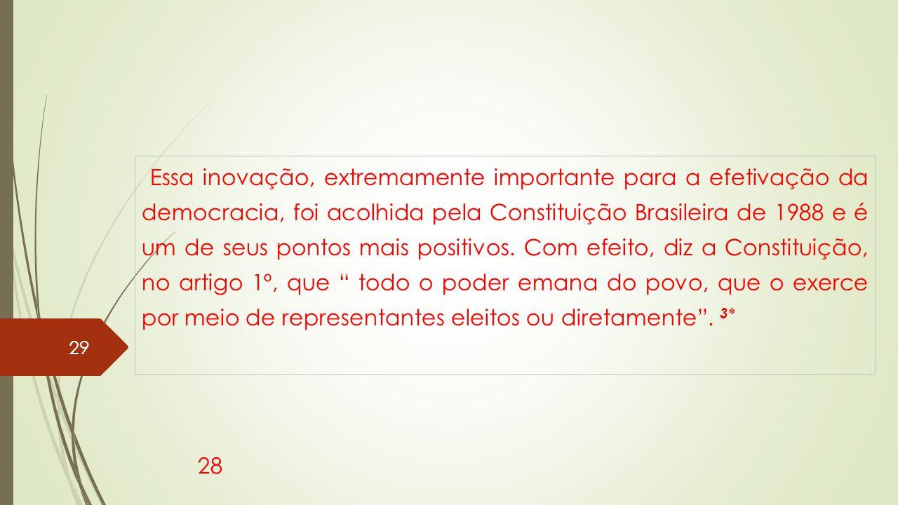 Essa inovação, extremamente importante para a efetivação da democracia, foi acolhida pela Constituição Brasileira de 1988 e é um de seus pontos mais positivos. Com efeito, diz a Constituição, no artigo 1º, que todo o poder emana do povo, que o exerce por meio de representantes eleitos ou diretamente . 3*
