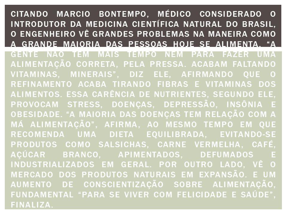 Citando Marcio Bontempo, médico considerado o introdutor da medicina científica natural do Brasil, o engenheiro vê grandes problemas na maneira como a grande maioria das pessoas hoje se alimenta.