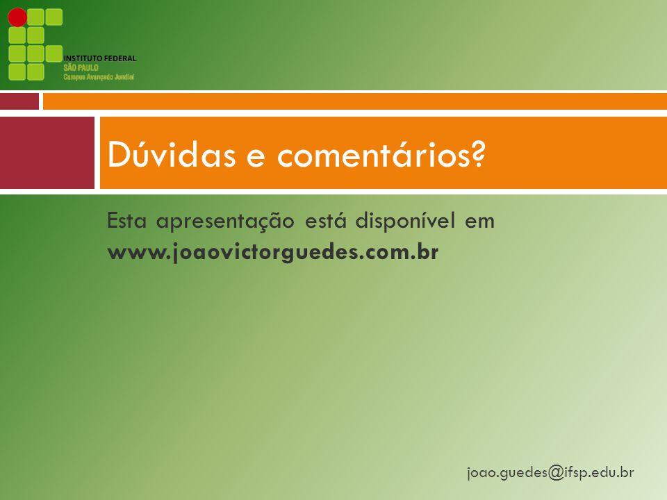 Dúvidas e comentários Esta apresentação está disponível em www.joaovictorguedes.com.br