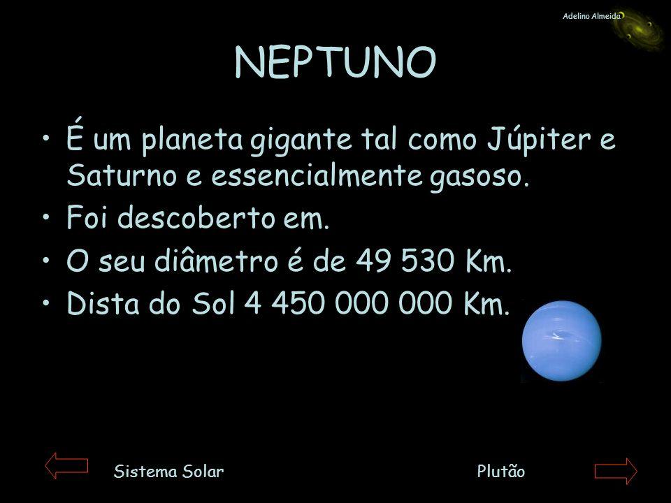 Adelino AlmeidaNEPTUNO. É um planeta gigante tal como Júpiter e Saturno e essencialmente gasoso. Foi descoberto em.