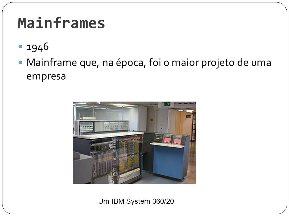 Mainframes 1946 Mainframe que, na época, foi o maior projeto de uma empresa Um IBM System 360/20