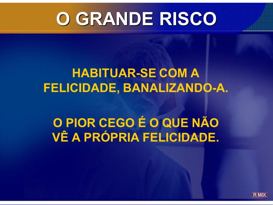 O GRANDE RISCO HABITUAR-SE COM A FELICIDADE, BANALIZANDO-A.