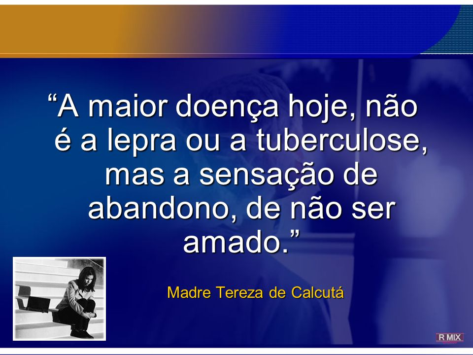 A maior doença hoje, não é a lepra ou a tuberculose, mas a sensação de abandono, de não ser amado.