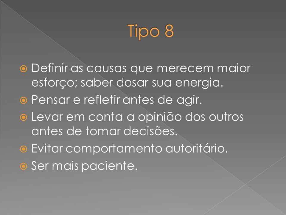 Tipo 8 Definir as causas que merecem maior esforço; saber dosar sua energia. Pensar e refletir antes de agir.