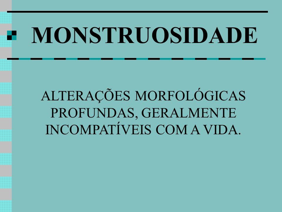 ALTERAÇÕES MORFOLÓGICAS PROFUNDAS, GERALMENTE INCOMPATÍVEIS COM A VIDA.