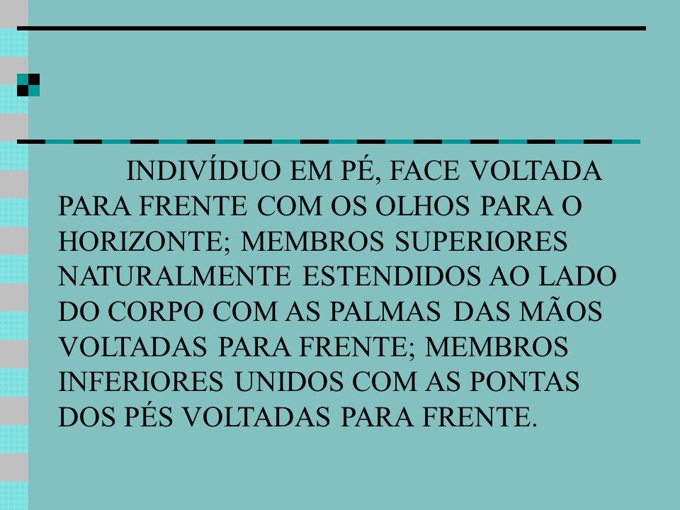 INDIVÍDUO EM PÉ, FACE VOLTADA PARA FRENTE COM OS OLHOS PARA O HORIZONTE; MEMBROS SUPERIORES NATURALMENTE ESTENDIDOS AO LADO DO CORPO COM AS PALMAS DAS MÃOS VOLTADAS PARA FRENTE; MEMBROS INFERIORES UNIDOS COM AS PONTAS DOS PÉS VOLTADAS PARA FRENTE.