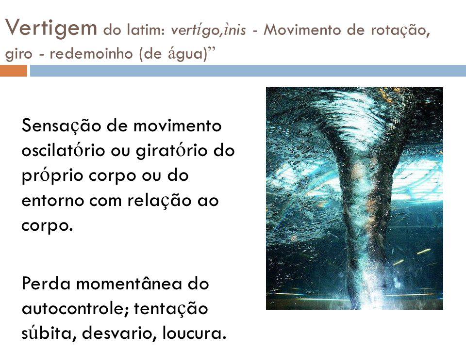 Vertigem do latim: vertígo,ìnis - Movimento de rotação, giro - redemoinho (de água)