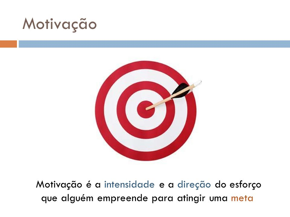 Motivação Motivação é a intensidade e a direção do esforço que alguém empreende para atingir uma meta.