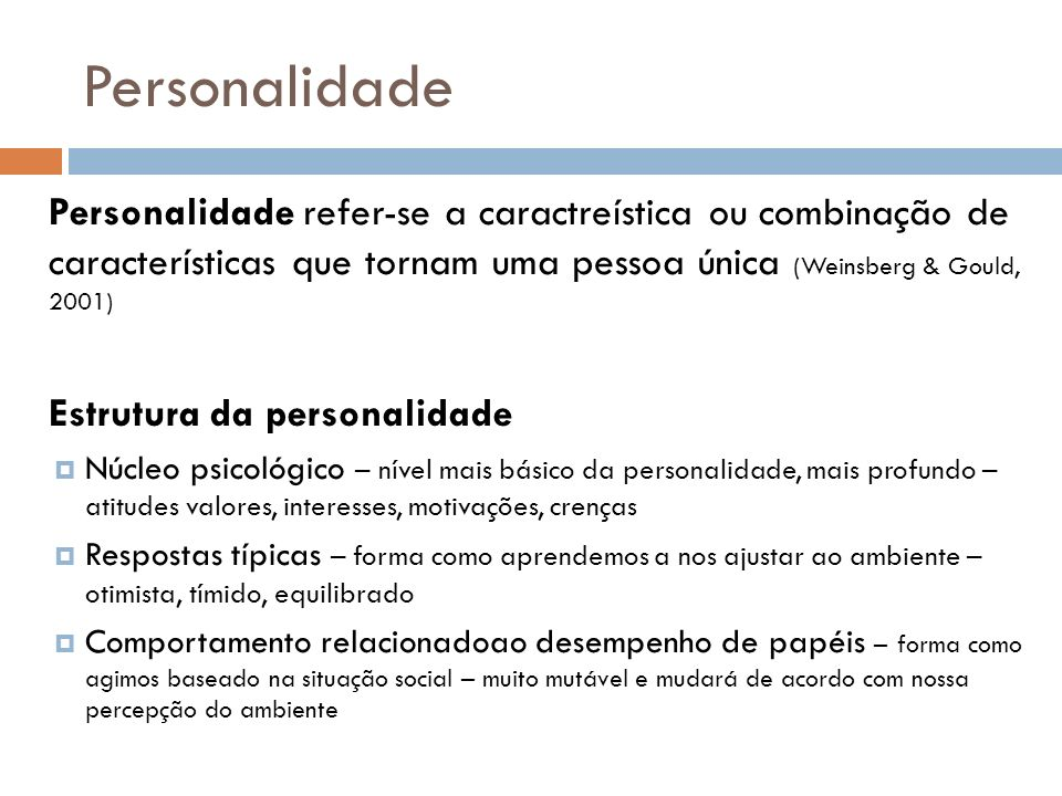 Personalidade Personalidade refer-se a caractreística ou combinação de características que tornam uma pessoa única (Weinsberg & Gould, 2001)