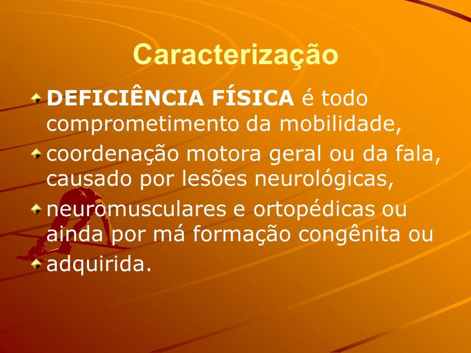 Caracterização DEFICIÊNCIA FÍSICA é todo comprometimento da mobilidade, coordenação motora geral ou da fala, causado por lesões neurológicas,