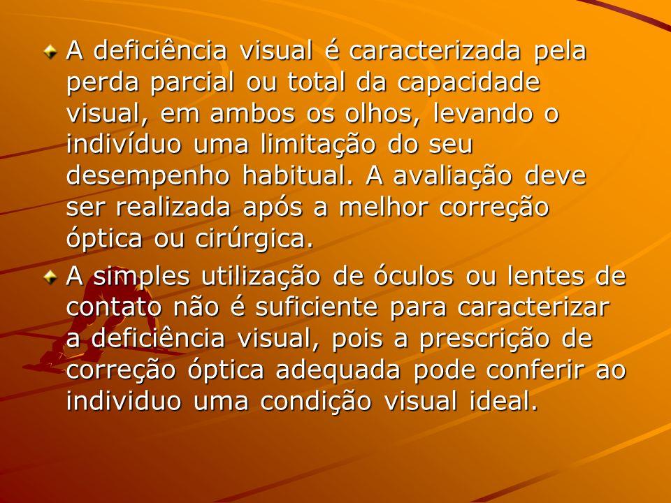 A deficiência visual é caracterizada pela perda parcial ou total da capacidade visual, em ambos os olhos, levando o indivíduo uma limitação do seu desempenho habitual. A avaliação deve ser realizada após a melhor correção óptica ou cirúrgica.