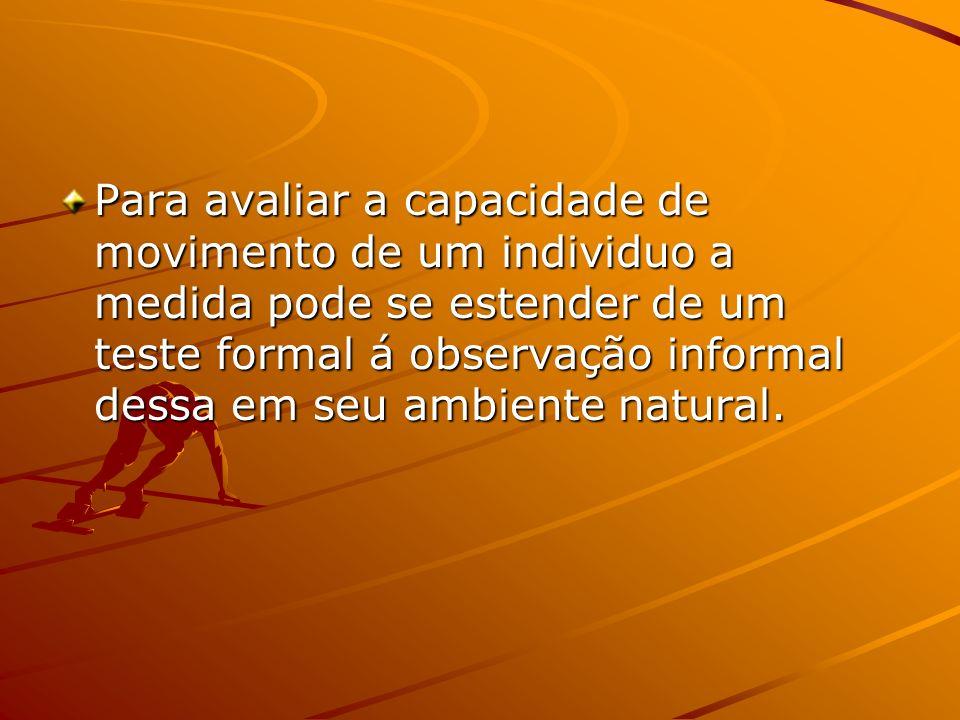 Para avaliar a capacidade de movimento de um individuo a medida pode se estender de um teste formal á observação informal dessa em seu ambiente natural.