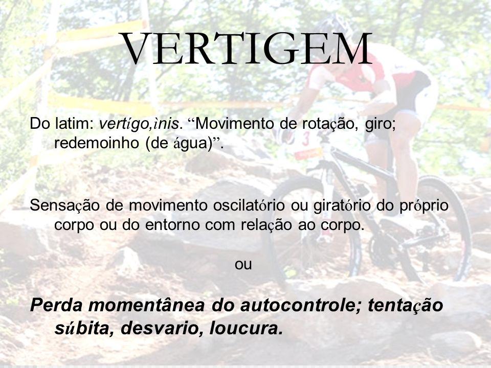 VERTIGEM Do latim: vertígo,ìnis. Movimento de rotação, giro; redemoinho (de água) .
