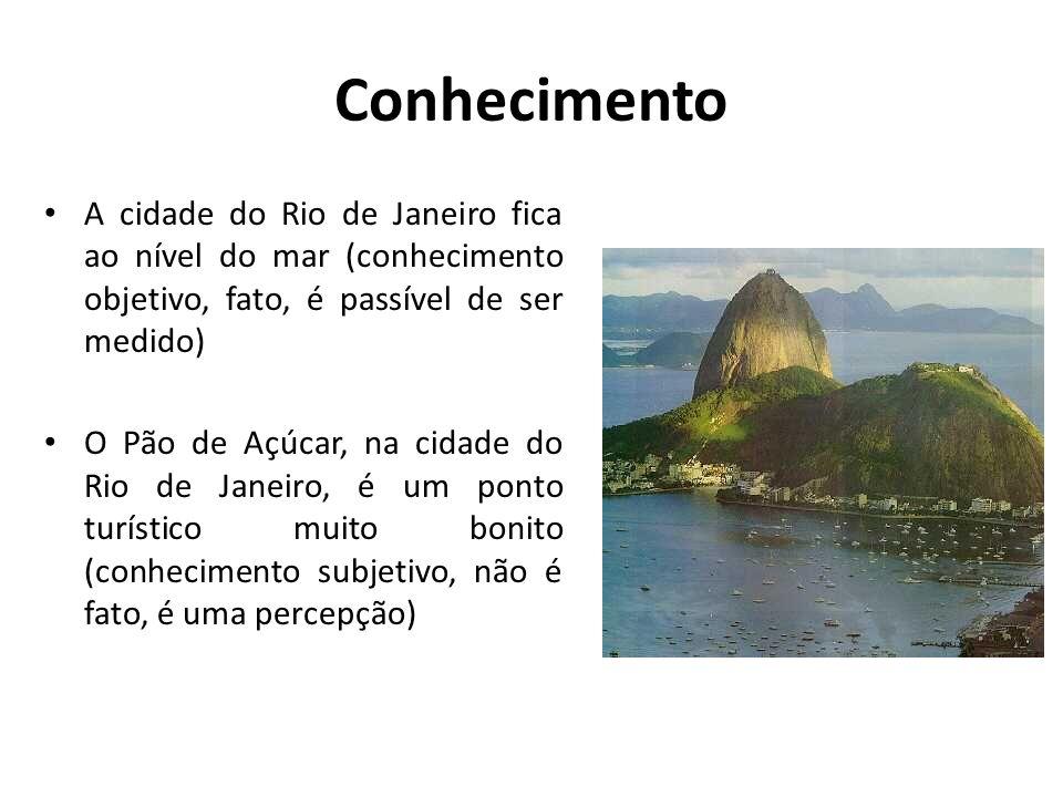 Conhecimento A cidade do Rio de Janeiro fica ao nível do mar (conhecimento objetivo, fato, é passível de ser medido)