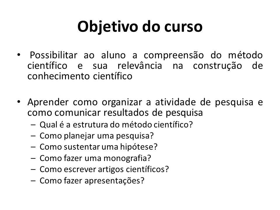 Objetivo do curso Possibilitar ao aluno a compreensão do método científico e sua relevância na construção de conhecimento científico.
