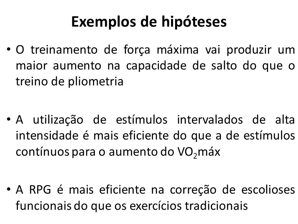 Exemplos de hipótesesO treinamento de força máxima vai produzir um maior aumento na capacidade de salto do que o treino de pliometria.