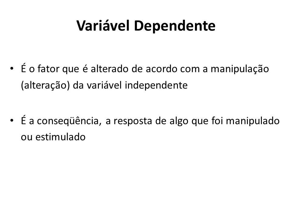 Variável DependenteÉ o fator que é alterado de acordo com a manipulação (alteração) da variável independente.