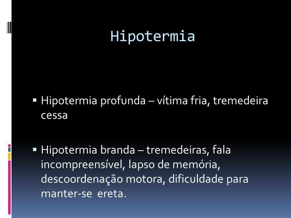 Hipotermia Hipotermia profunda – vítima fria, tremedeira cessa