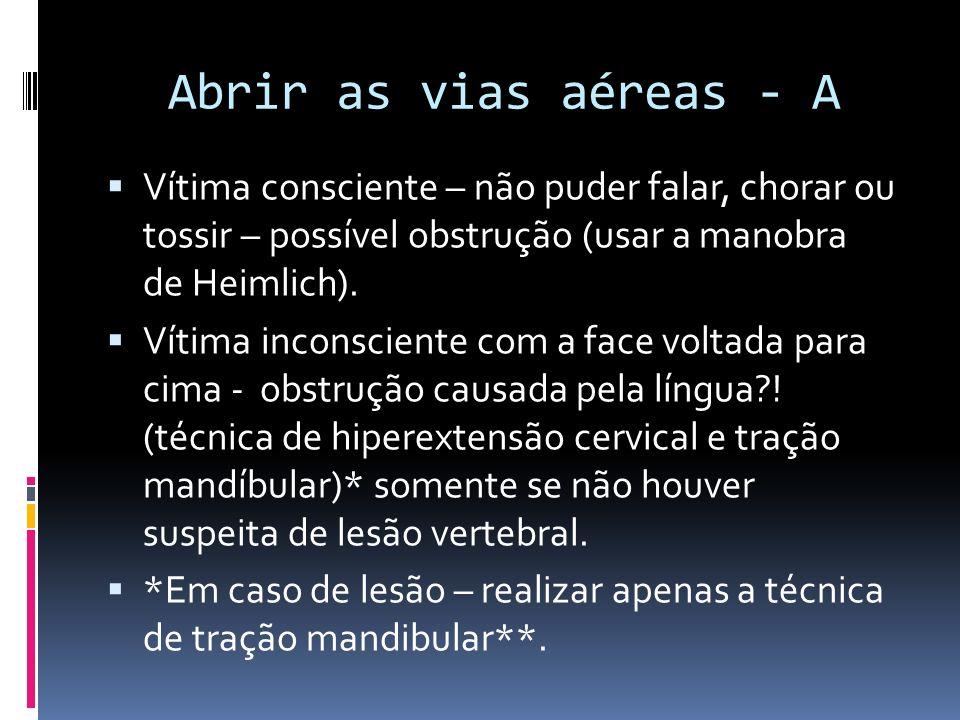 Abrir as vias aéreas - A Vítima consciente – não puder falar, chorar ou tossir – possível obstrução (usar a manobra de Heimlich).