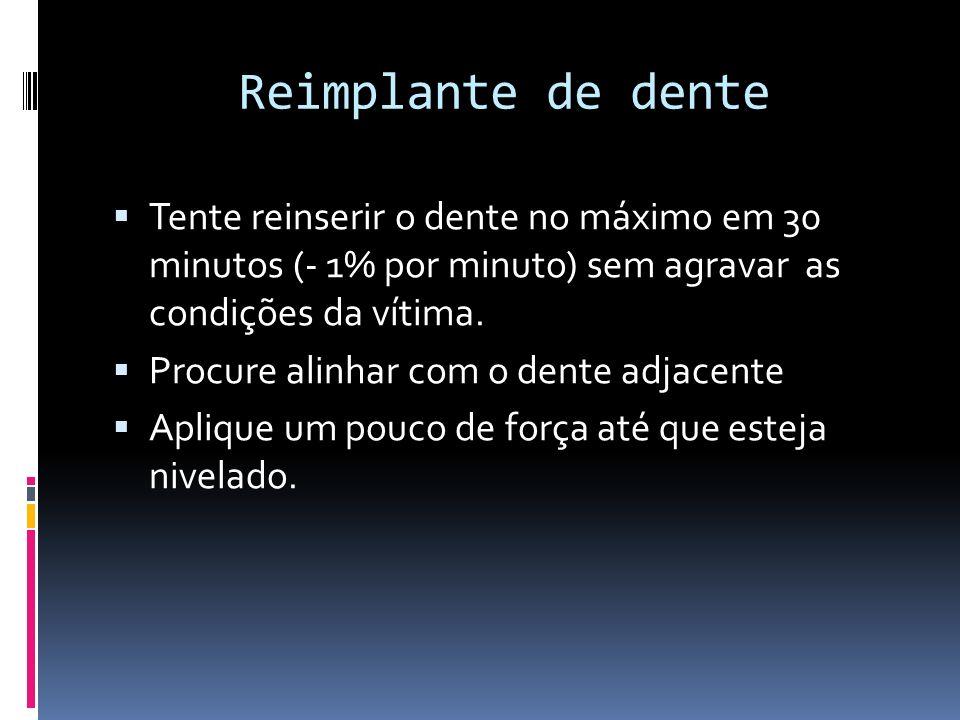 Reimplante de dente Tente reinserir o dente no máximo em 30 minutos (- 1% por minuto) sem agravar as condições da vítima.