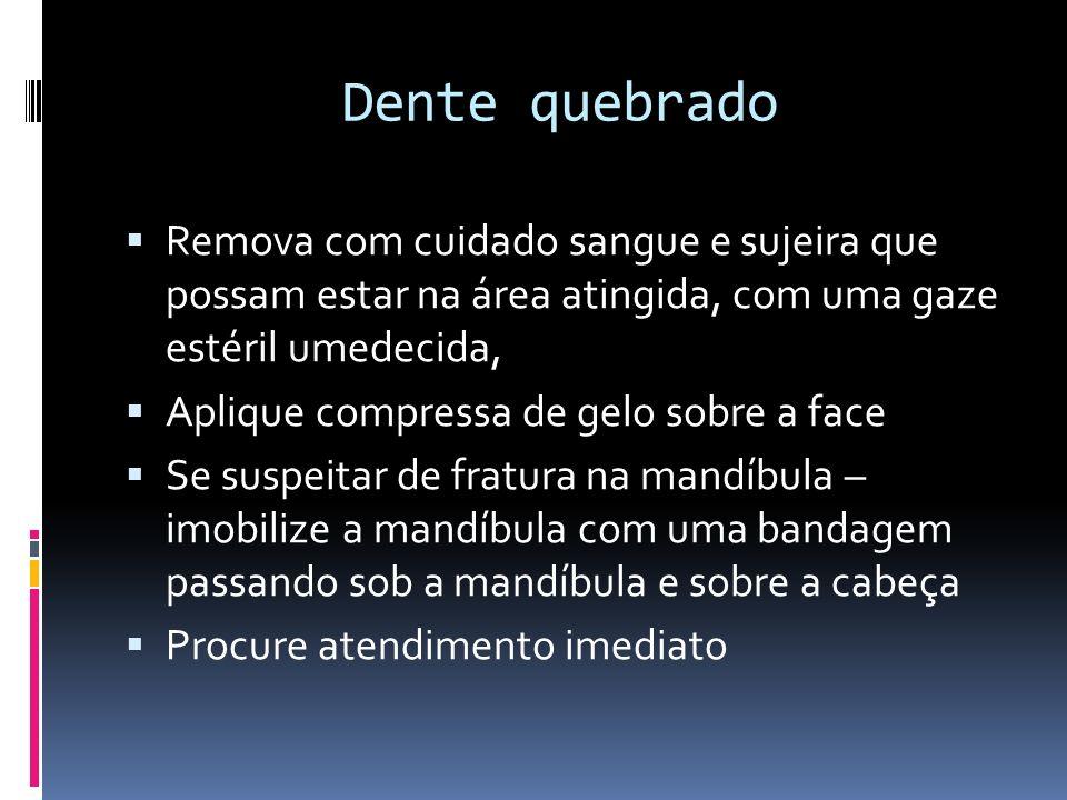 Dente quebrado Remova com cuidado sangue e sujeira que possam estar na área atingida, com uma gaze estéril umedecida,