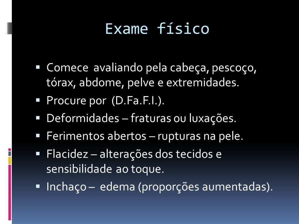 Exame físico Comece avaliando pela cabeça, pescoço, tórax, abdome, pelve e extremidades. Procure por (D.Fa.F.I.).