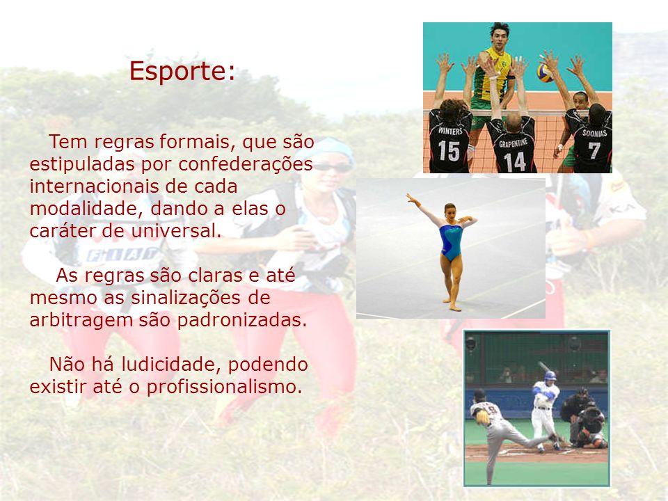 Esporte:Tem regras formais, que são estipuladas por confederações internacionais de cada modalidade, dando a elas o caráter de universal.