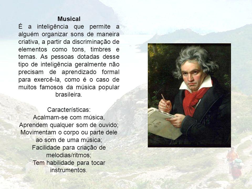 Musical É a inteligência que permite a alguém organizar sons de maneira criativa, a partir da discriminação de elementos como tons, timbres e temas. As pessoas dotadas desse tipo de inteligência geralmente não precisam de aprendizado formal para exercê-la, como é o caso de muitos famosos da música popular brasileira.