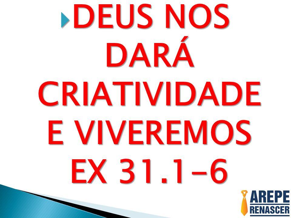 DEUS NOS DARÁ CRIATIVIDADE E VIVEREMOS EX 31.1-6