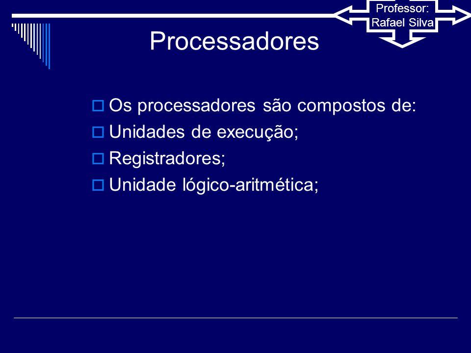 Processadores Os processadores são compostos de: Unidades de execução;