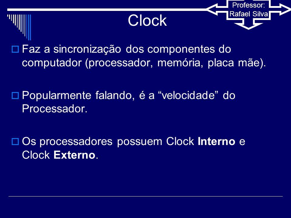 Clock Faz a sincronização dos componentes do computador (processador, memória, placa mãe). Popularmente falando, é a velocidade do Processador.