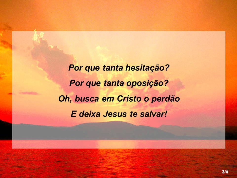 Por que tanta hesitação Oh, busca em Cristo o perdão