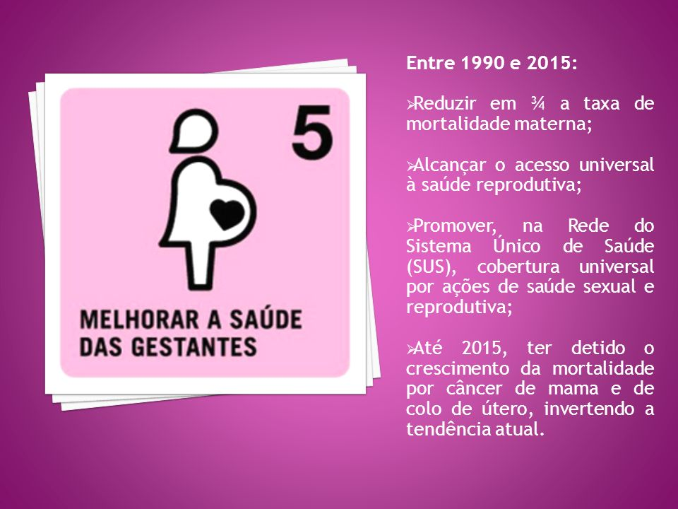 Entre 1990 e 2015: Reduzir em ¾ a taxa de mortalidade materna; Alcançar o acesso universal à saúde reprodutiva;