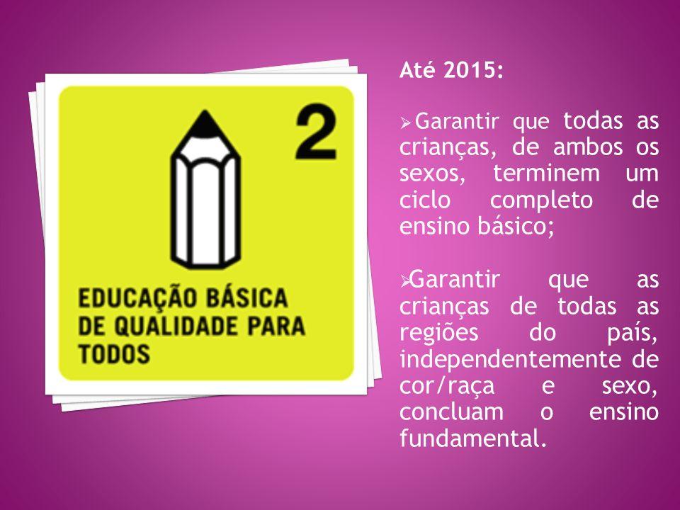 Até 2015: Garantir que todas as crianças, de ambos os sexos, terminem um ciclo completo de ensino básico;