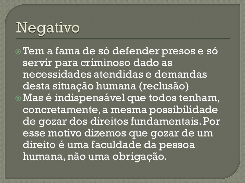 Negativo Tem a fama de só defender presos e só servir para criminoso dado as necessidades atendidas e demandas desta situação humana (reclusão)