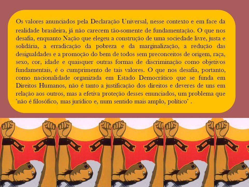 Os valores anunciados pela Declaração Universal, nesse contexto e em face da realidade brasileira, já não carecem tão-somente de fundamentação.
