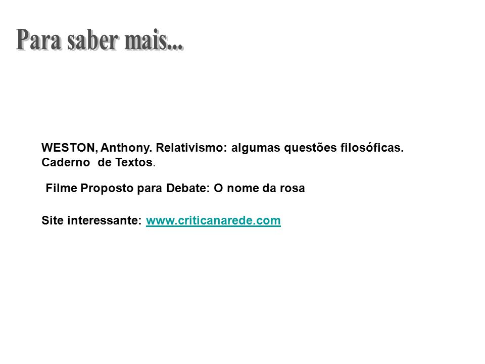 Para saber mais... WESTON, Anthony. Relativismo: algumas questões filosóficas. Caderno de Textos. Filme Proposto para Debate: O nome da rosa.