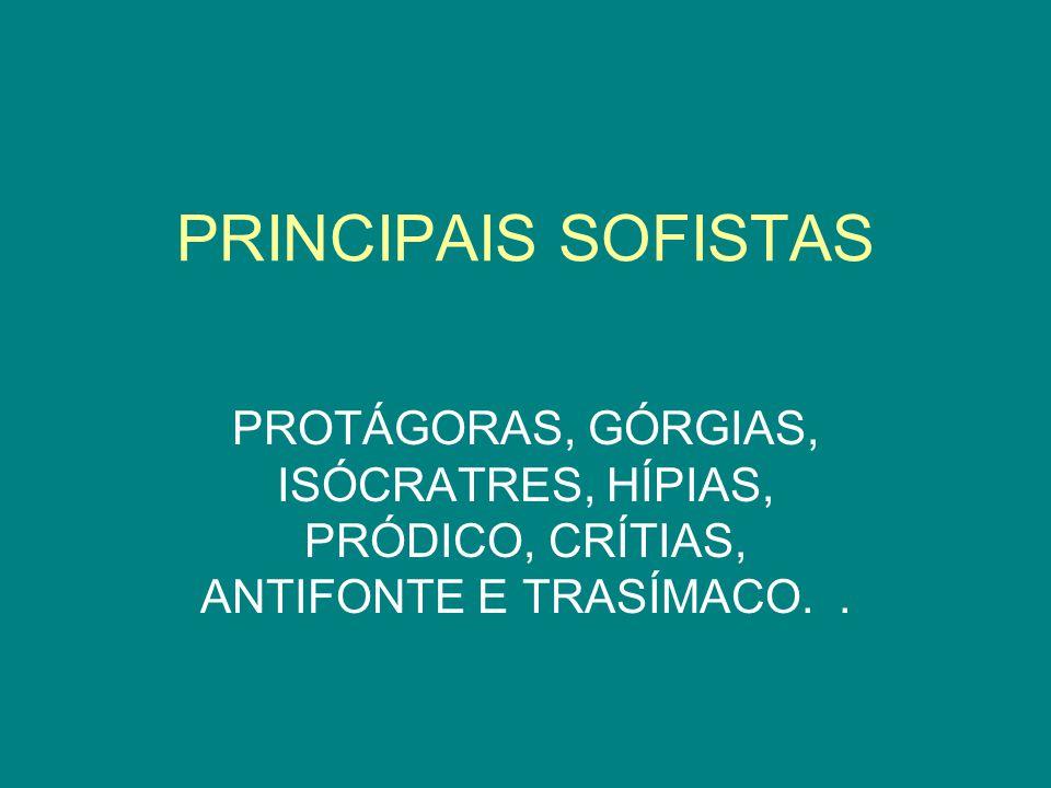 PRINCIPAIS SOFISTAS PROTÁGORAS, GÓRGIAS, Isócratres, Hípias, Pródico, Crítias, Antifonte e Trasímaco.