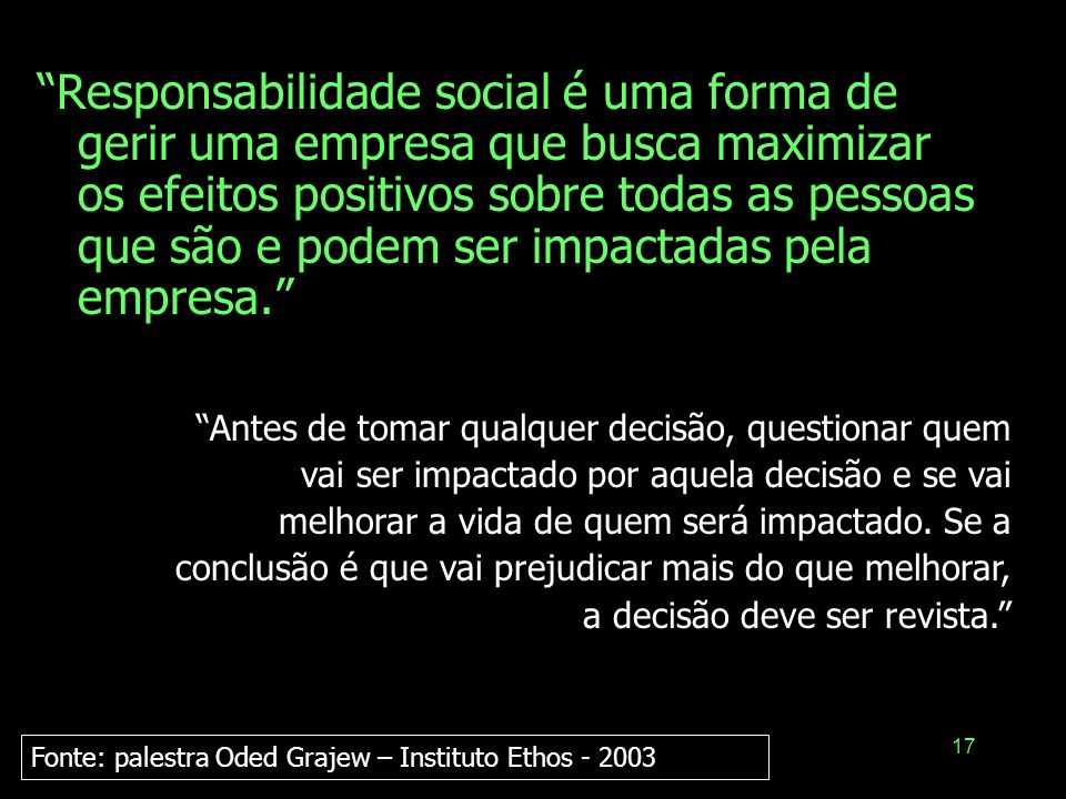 Responsabilidade social é uma forma de gerir uma empresa que busca maximizar os efeitos positivos sobre todas as pessoas que são e podem ser impactadas pela empresa.