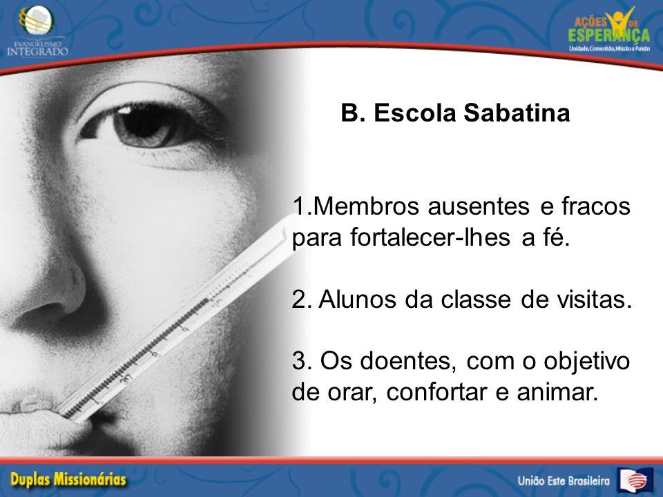 B. Escola Sabatina 1.Membros ausentes e fracos para fortalecer-lhes a fé. 2. Alunos da classe de visitas.