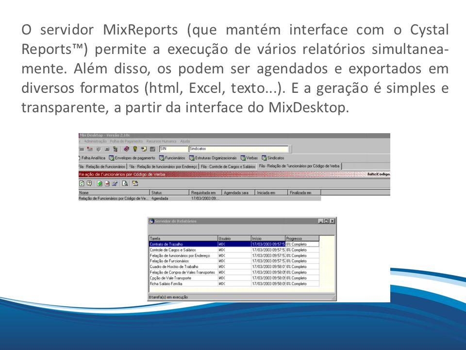 O servidor MixReports (que mantém interface com o Cystal Reports™) permite a execução de vários relatórios simultanea- mente.
