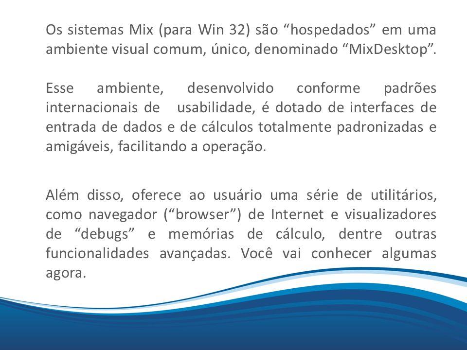 Os sistemas Mix (para Win 32) são hospedados em uma ambiente visual comum, único, denominado MixDesktop . Esse ambiente, desenvolvido conforme padrões internacionais de usabilidade, é dotado de interfaces de entrada de dados e de cálculos totalmente padronizadas e amigáveis, facilitando a operação.