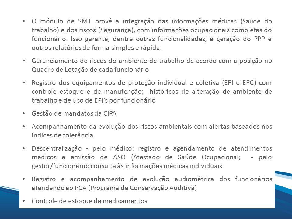 O módulo de SMT provê a integração das informações médicas (Saúde do trabalho) e dos riscos (Segurança), com informações ocupacionais completas do funcionário. Isso garante, dentre outras funcionalidades, a geração do PPP e outros relatórios de forma simples e rápida.
