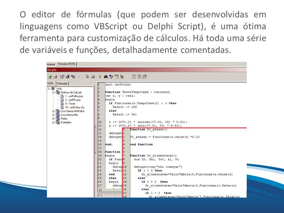 O editor de fórmulas (que podem ser desenvolvidas em linguagens como VBScript ou Delphi Script), é uma ótima ferramenta para customização de cálculos.