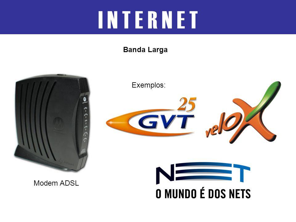 I N T E R N E T Banda Larga Exemplos: Modem ADSL