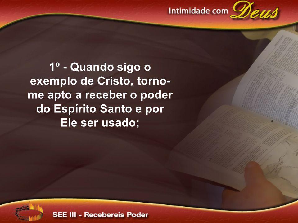 1º - Quando sigo o exemplo de Cristo, torno-me apto a receber o poder do Espírito Santo e por Ele ser usado;