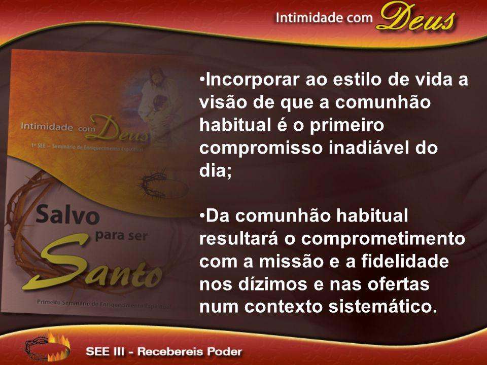 Incorporar ao estilo de vida a visão de que a comunhão habitual é o primeiro compromisso inadiável do dia;